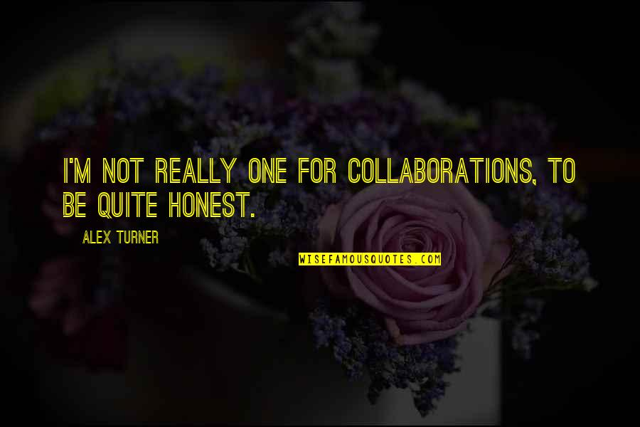 Collaborations Quotes By Alex Turner: I'm not really one for collaborations, to be