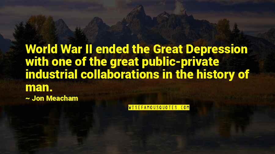 Collaborations Quotes By Jon Meacham: World War II ended the Great Depression with