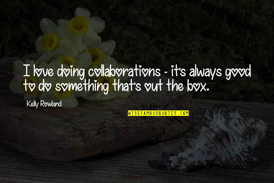 Collaborations Quotes By Kelly Rowland: I love doing collaborations - it's always good