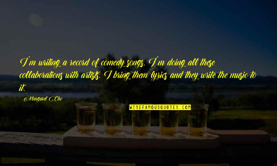 Collaborations Quotes By Margaret Cho: I'm writing a record of comedy songs. I'm