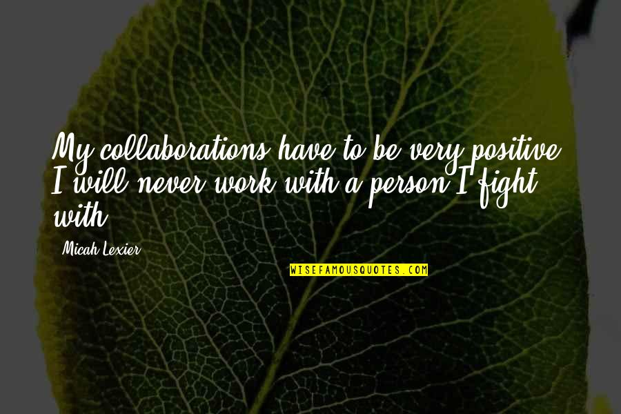 Collaborations Quotes By Micah Lexier: My collaborations have to be very positive. I