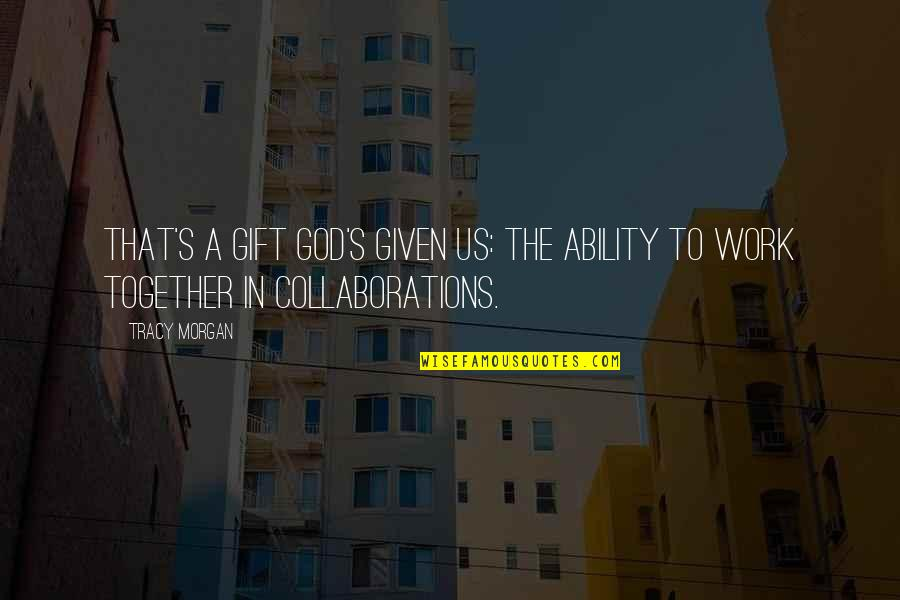Collaborations Quotes By Tracy Morgan: That's a gift God's given us: the ability