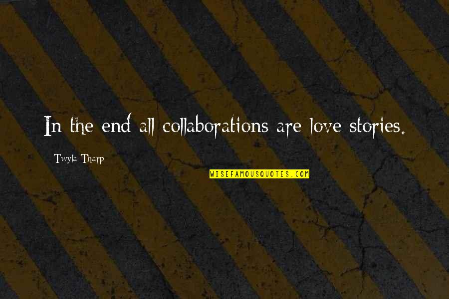 Collaborations Quotes By Twyla Tharp: In the end all collaborations are love stories.