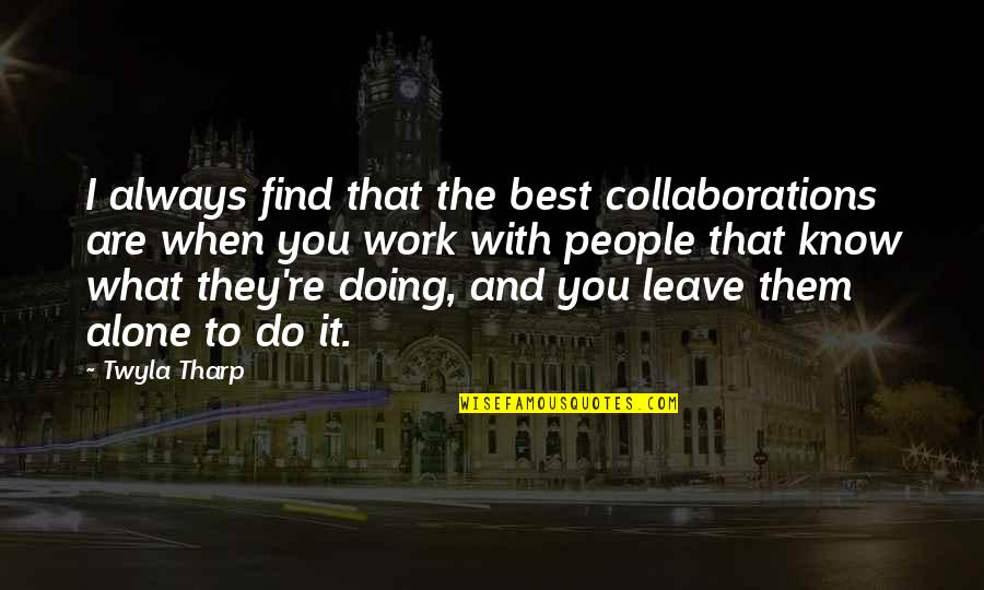 Collaborations Quotes By Twyla Tharp: I always find that the best collaborations are