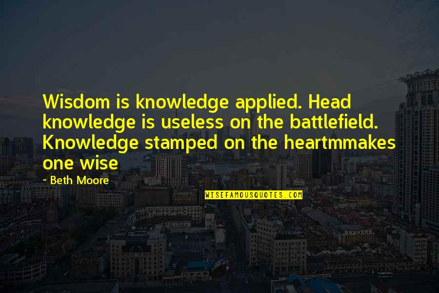 Collect Moments Not Things Quotes By Beth Moore: Wisdom is knowledge applied. Head knowledge is useless