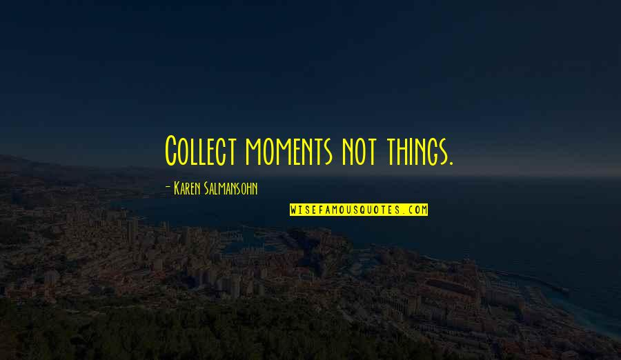 Collect Moments Not Things Quotes By Karen Salmansohn: Collect moments not things.