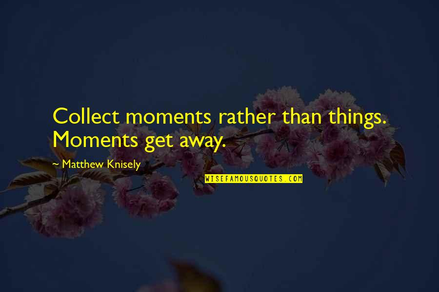 Collect Moments Not Things Quotes By Matthew Knisely: Collect moments rather than things. Moments get away.