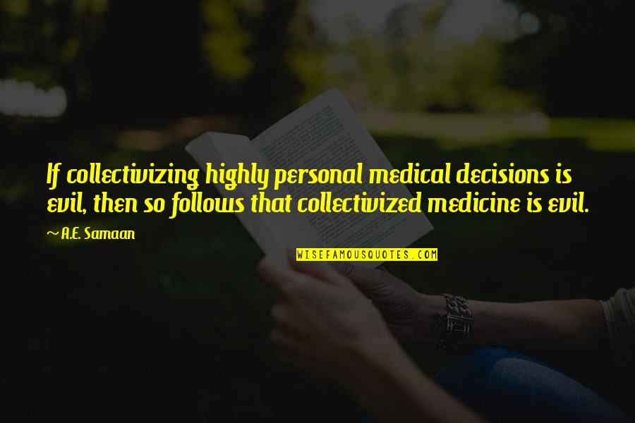Collectivizing Quotes By A.E. Samaan: If collectivizing highly personal medical decisions is evil,