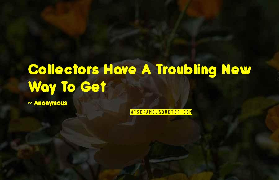 Collectors Quotes By Anonymous: Collectors Have A Troubling New Way To Get