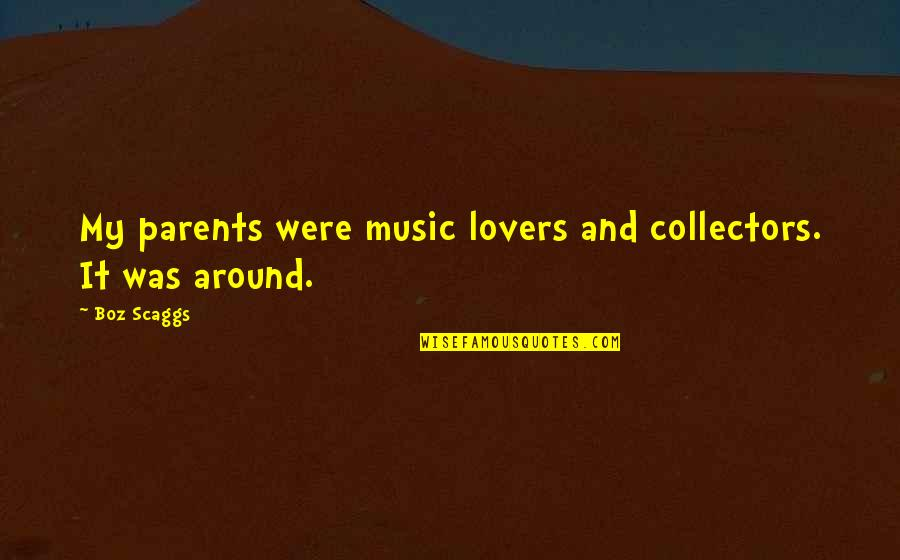 Collectors Quotes By Boz Scaggs: My parents were music lovers and collectors. It