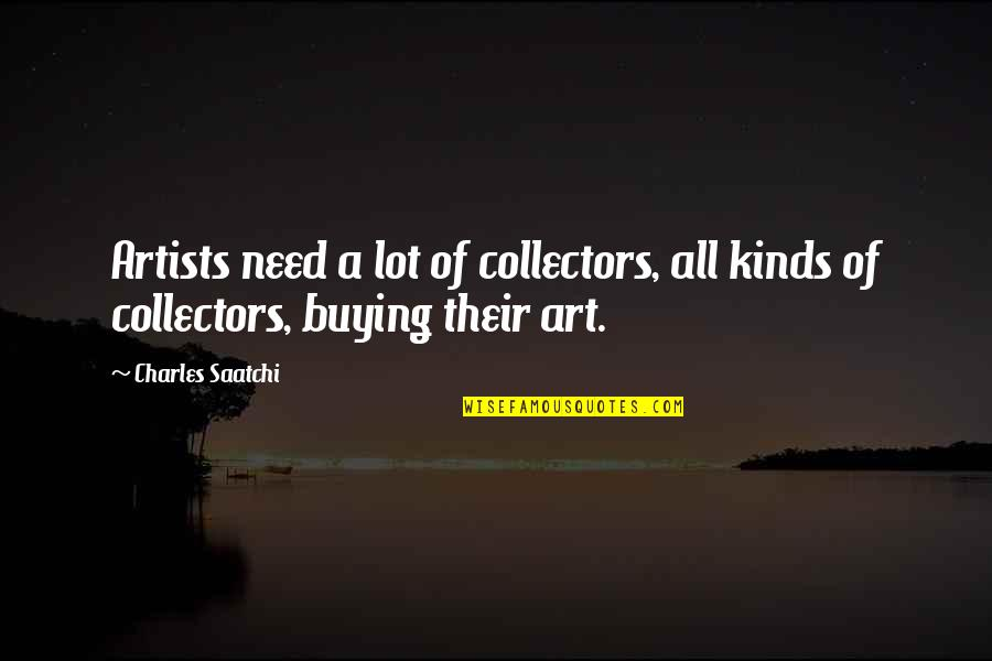 Collectors Quotes By Charles Saatchi: Artists need a lot of collectors, all kinds