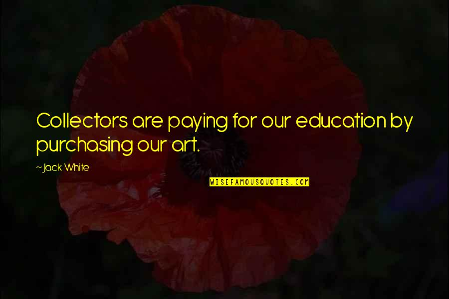 Collectors Quotes By Jack White: Collectors are paying for our education by purchasing