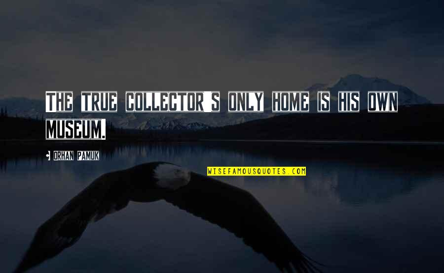 Collectors Quotes By Orhan Pamuk: The true collector's only home is his own