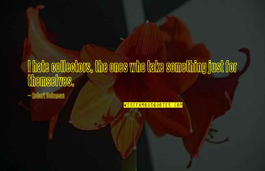Collectors Quotes By Robert Doisneau: I hate collectors, the ones who take something