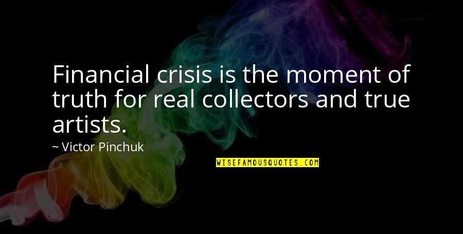 Collectors Quotes By Victor Pinchuk: Financial crisis is the moment of truth for