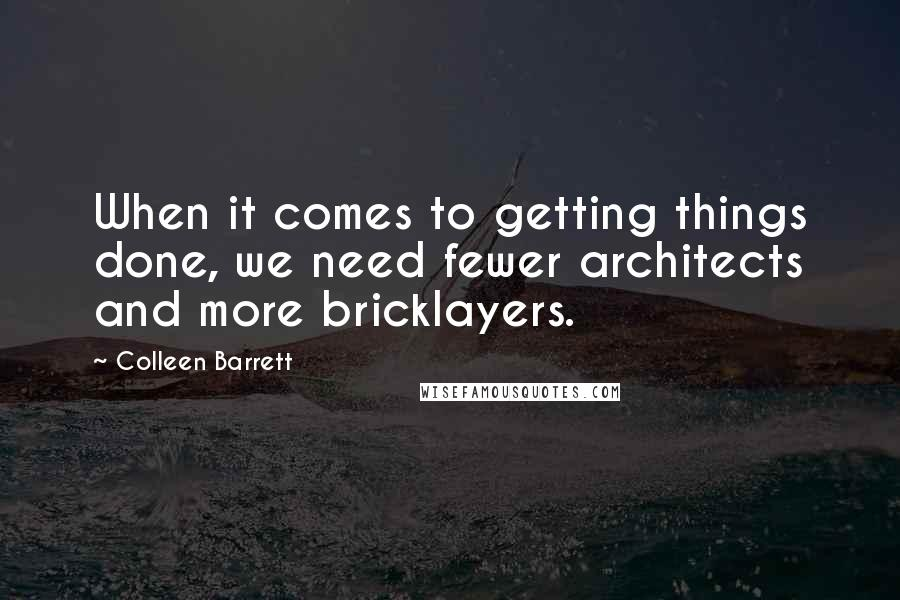 Colleen Barrett quotes: When it comes to getting things done, we need fewer architects and more bricklayers.