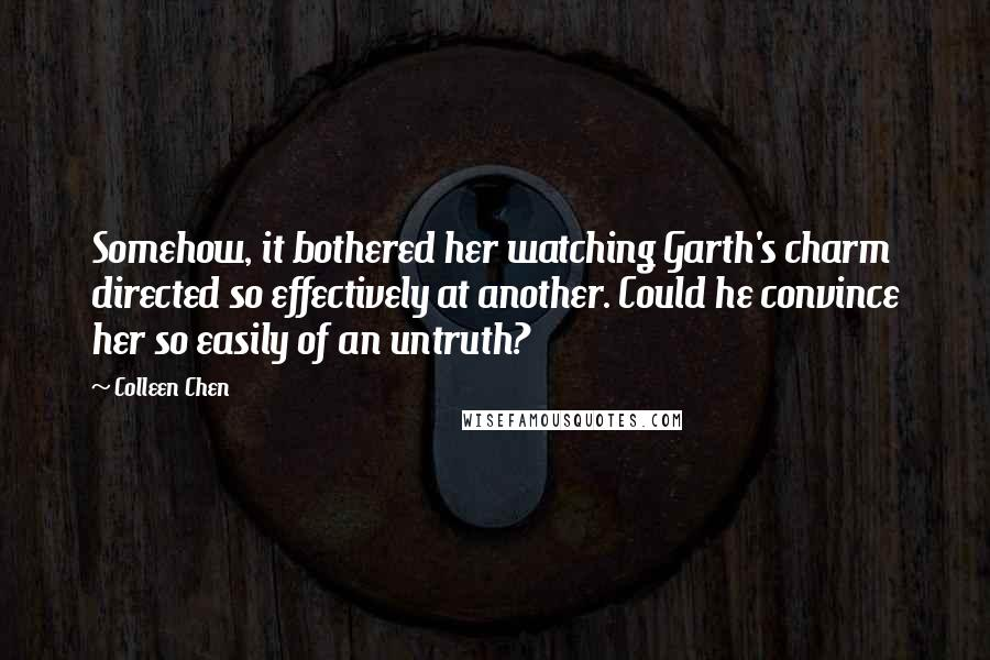 Colleen Chen quotes: Somehow, it bothered her watching Garth's charm directed so effectively at another. Could he convince her so easily of an untruth?