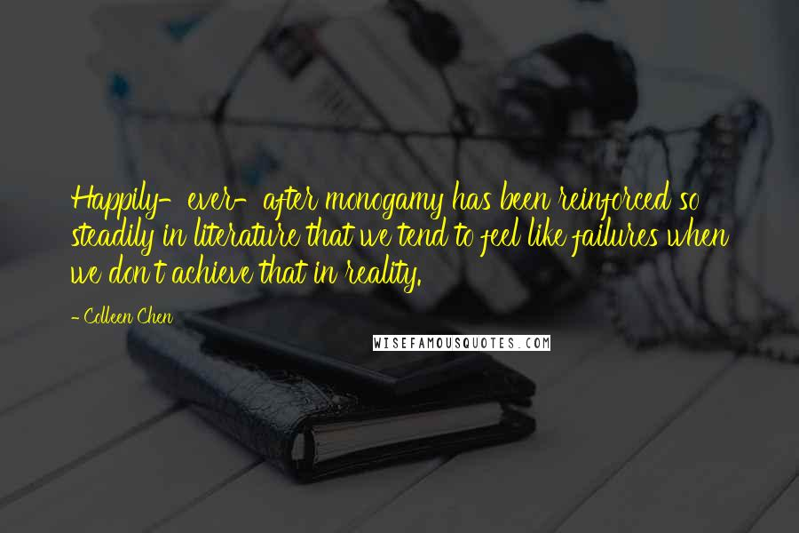 Colleen Chen quotes: Happily-ever-after monogamy has been reinforced so steadily in literature that we tend to feel like failures when we don't achieve that in reality.