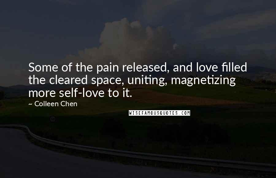 Colleen Chen quotes: Some of the pain released, and love filled the cleared space, uniting, magnetizing more self-love to it.