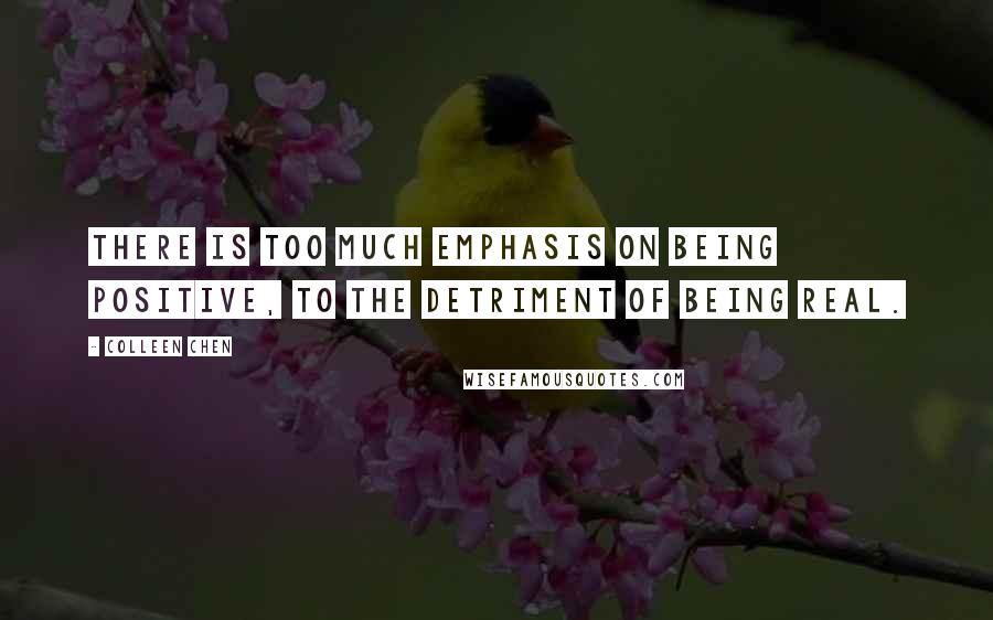 Colleen Chen quotes: There is too much emphasis on being positive, to the detriment of being real.