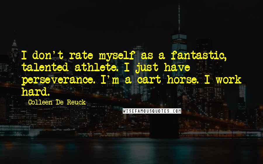 Colleen De Reuck quotes: I don't rate myself as a fantastic, talented athlete. I just have perseverance. I'm a cart horse. I work hard.