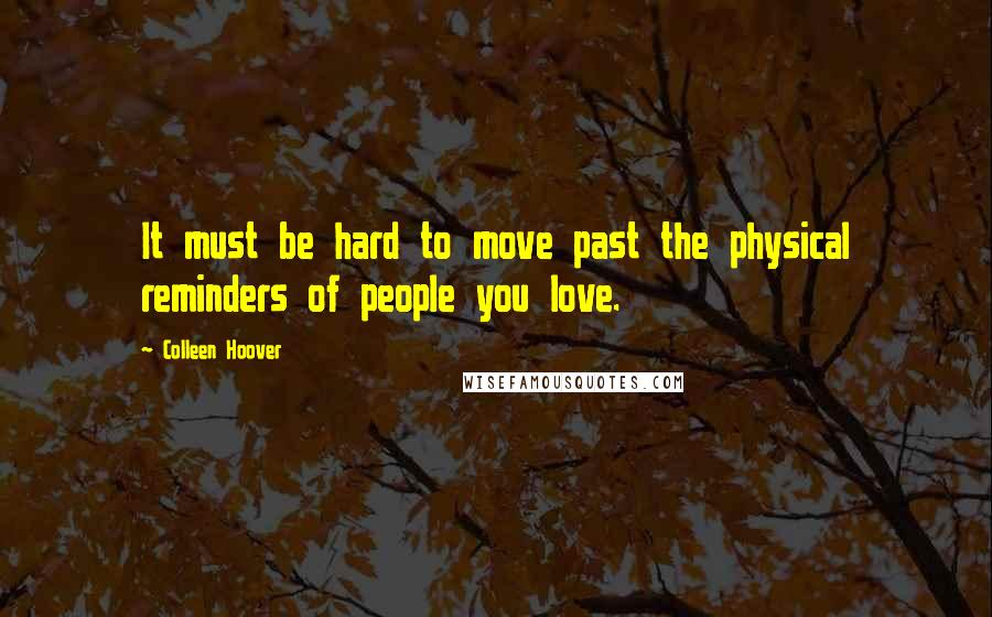 Colleen Hoover quotes: It must be hard to move past the physical reminders of people you love.