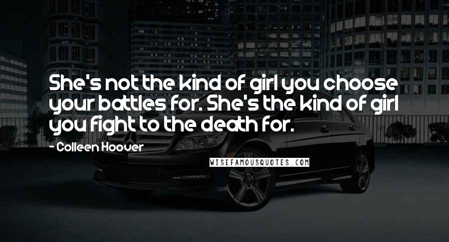 Colleen Hoover quotes: She's not the kind of girl you choose your battles for. She's the kind of girl you fight to the death for.