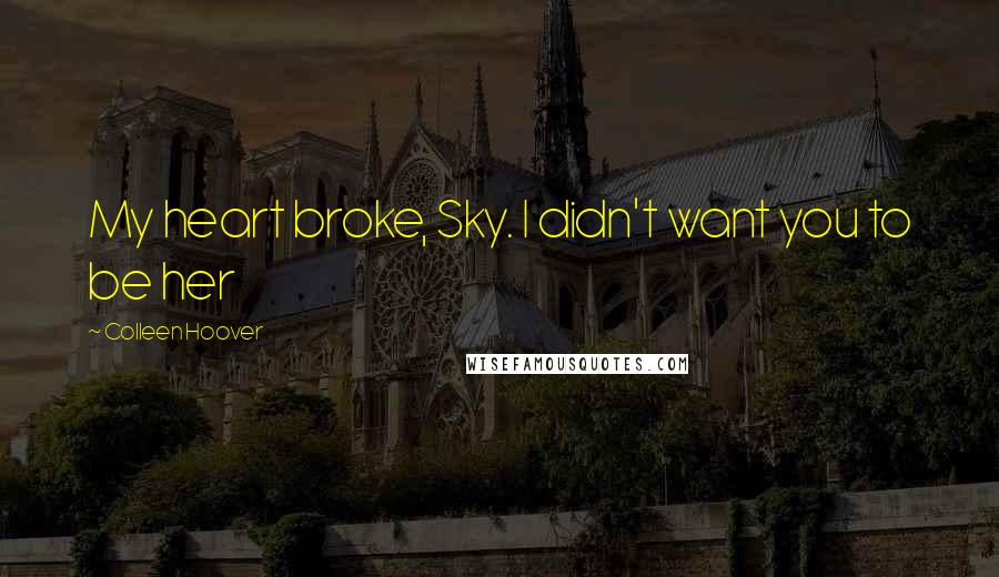 Colleen Hoover quotes: My heart broke, Sky. I didn't want you to be her