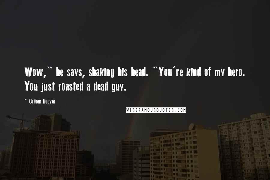 "Colleen Hoover quotes: Wow,"" he says, shaking his head. ""You're kind of my hero. You just roasted a dead guy."