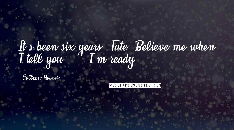 Colleen Hoover quotes: It's been six years, Tate. Believe me when I tell you . . . I'm ready.