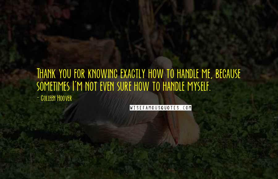 Colleen Hoover quotes: Thank you for knowing exactly how to handle me, because sometimes I'm not even sure how to handle myself.