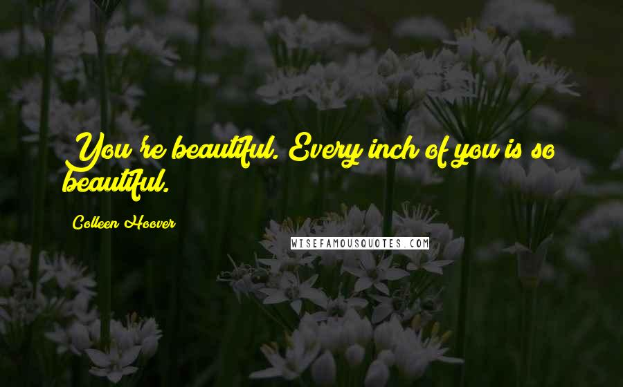Colleen Hoover quotes: You're beautiful. Every inch of you is so beautiful.