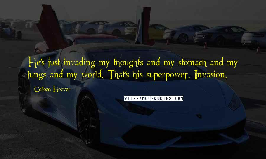 Colleen Hoover quotes: He's just invading my thoughts and my stomach and my lungs and my world. That's his superpower. Invasion.