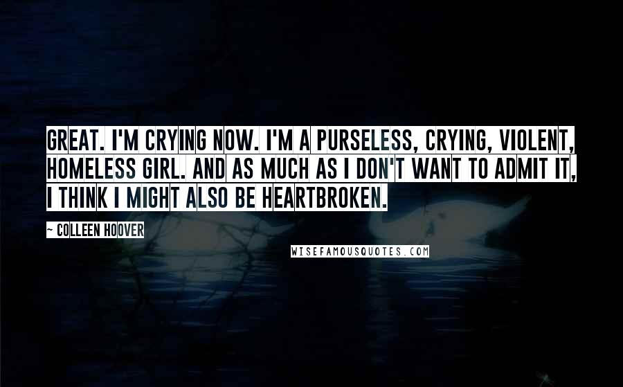 Colleen Hoover quotes: Great. I'm crying now. I'm a purseless, crying, violent, homeless girl. And as much as I don't want to admit it, I think I might also be heartbroken.