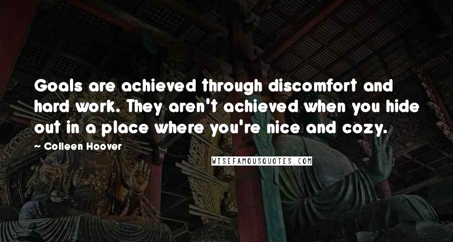 Colleen Hoover quotes: Goals are achieved through discomfort and hard work. They aren't achieved when you hide out in a place where you're nice and cozy.