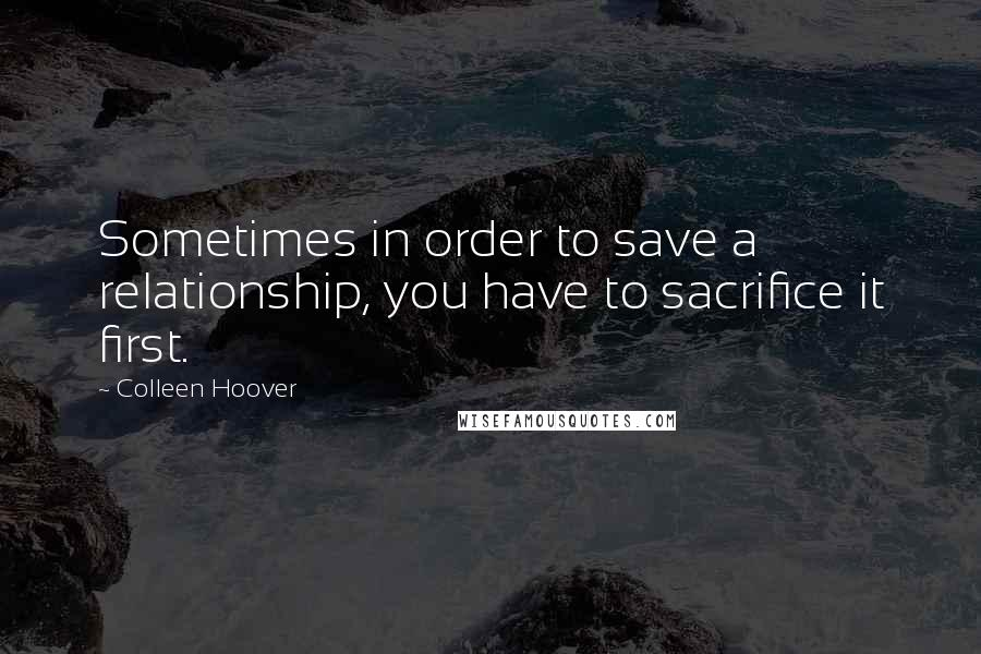 Colleen Hoover quotes: Sometimes in order to save a relationship, you have to sacrifice it first.