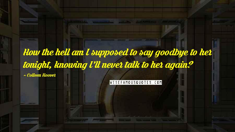 Colleen Hoover quotes: How the hell am I supposed to say goodbye to her tonight, knowing I'll never talk to her again?