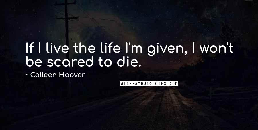 Colleen Hoover quotes: If I live the life I'm given, I won't be scared to die.