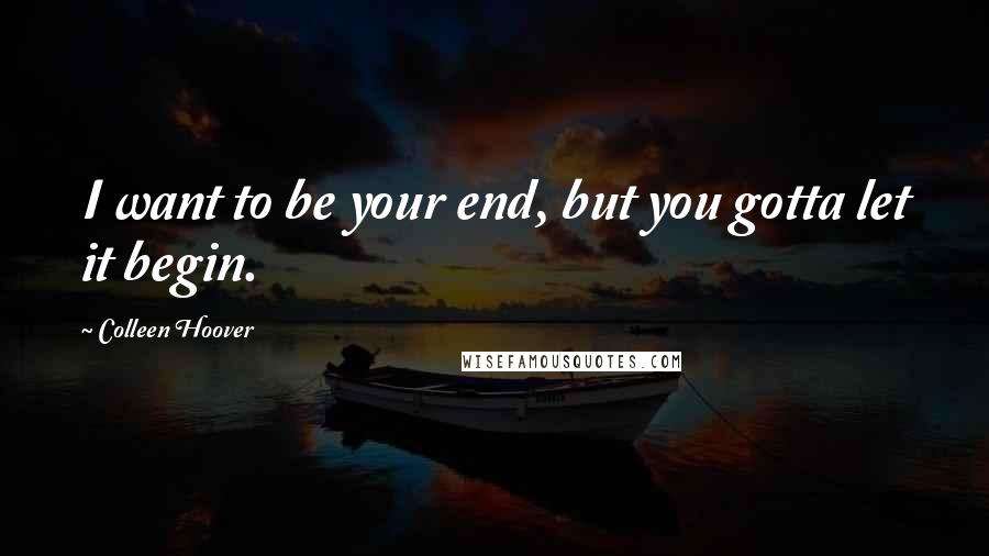 Colleen Hoover quotes: I want to be your end, but you gotta let it begin.