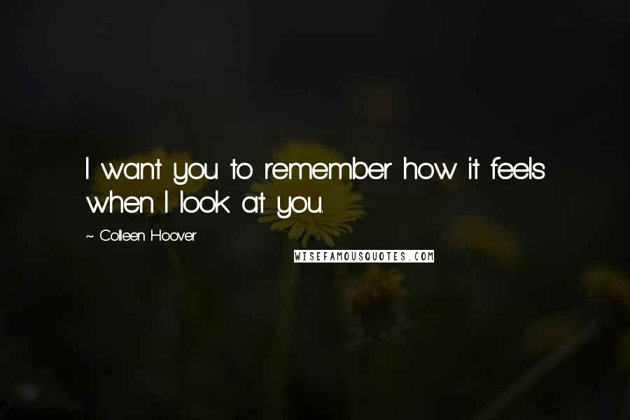 Colleen Hoover quotes: I want you to remember how it feels when I look at you.