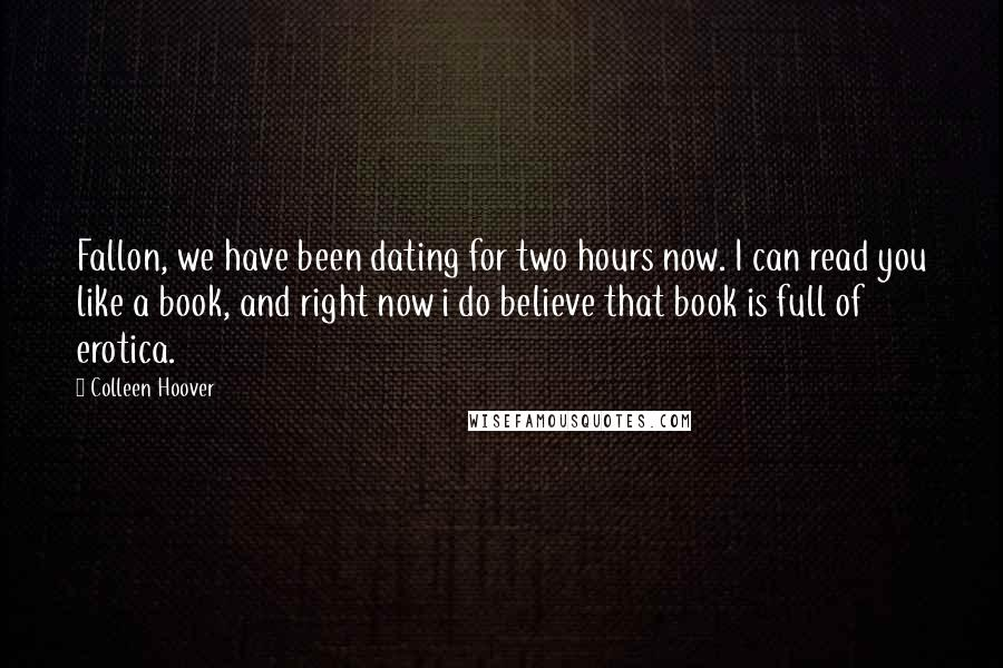 Colleen Hoover quotes: Fallon, we have been dating for two hours now. I can read you like a book, and right now i do believe that book is full of erotica.