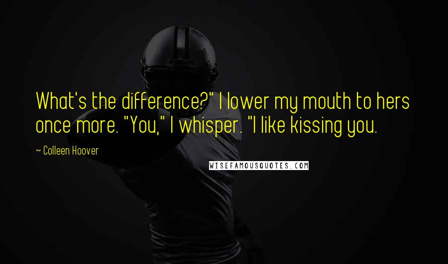 "Colleen Hoover quotes: What's the difference?"" I lower my mouth to hers once more. ""You,"" I whisper. ""I like kissing you."