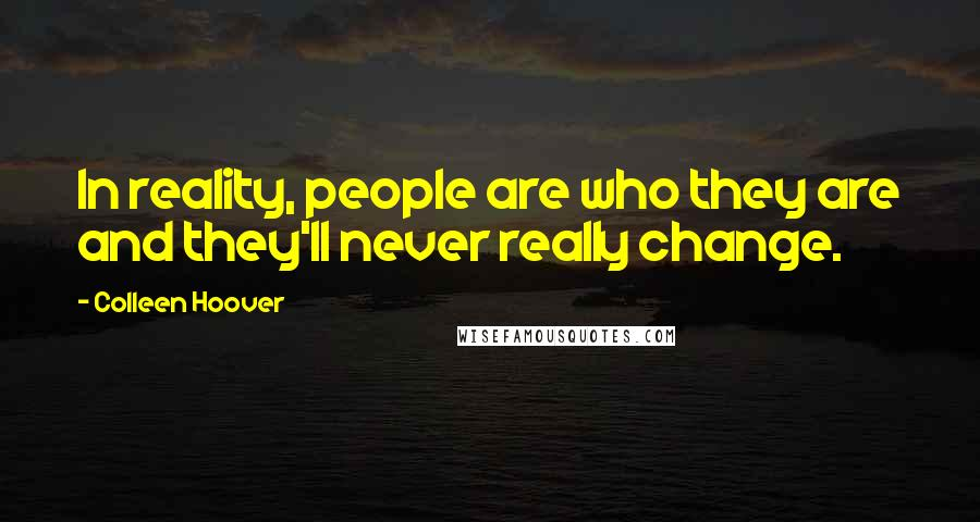 Colleen Hoover quotes: In reality, people are who they are and they'll never really change.