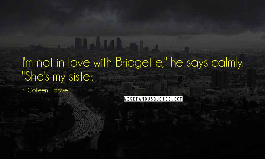 "Colleen Hoover quotes: I'm not in love with Bridgette,"" he says calmly. ""She's my sister."