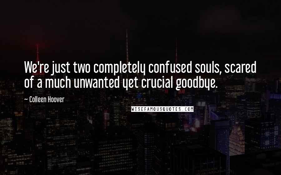 Colleen Hoover quotes: We're just two completely confused souls, scared of a much unwanted yet crucial goodbye.