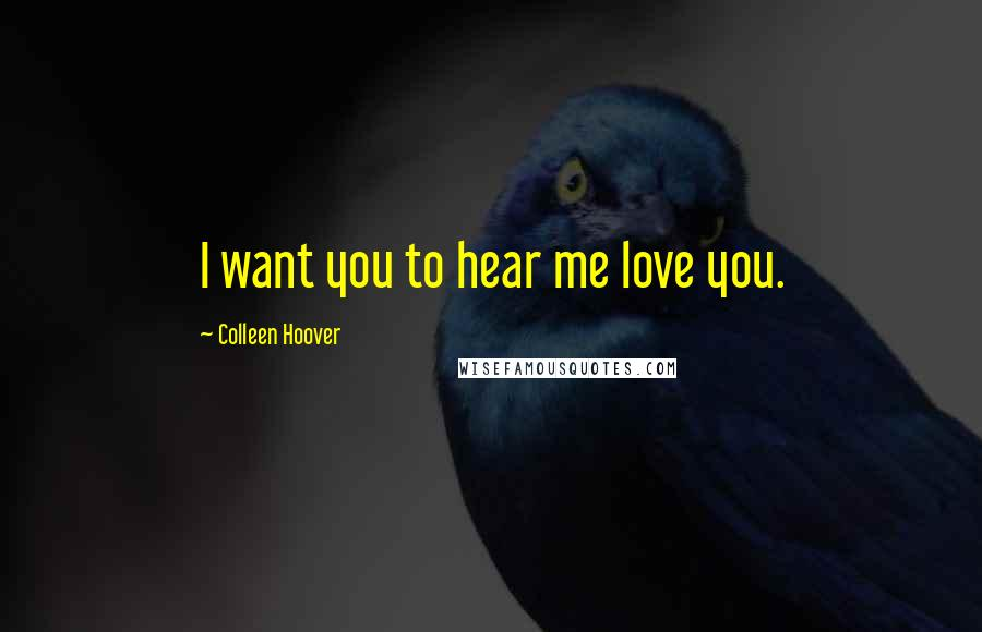 Colleen Hoover quotes: I want you to hear me love you.