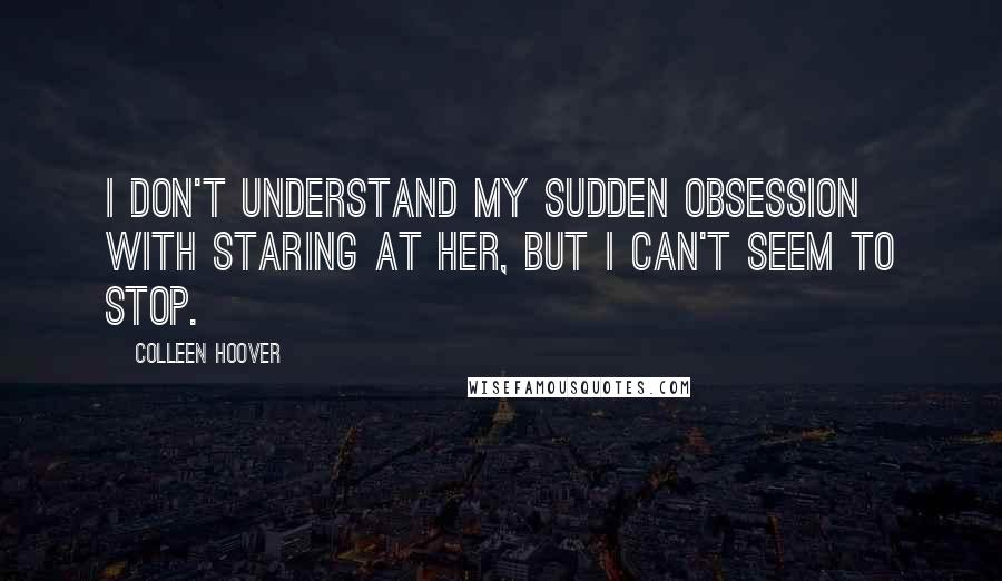 Colleen Hoover quotes: I don't understand my sudden obsession with staring at her, but i can't seem to stop.