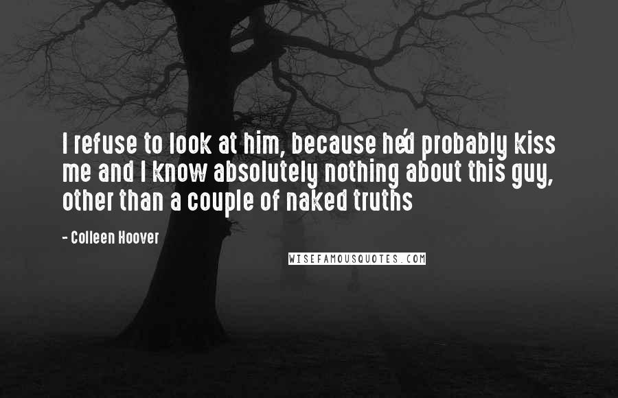 Colleen Hoover quotes: I refuse to look at him, because he'd probably kiss me and I know absolutely nothing about this guy, other than a couple of naked truths