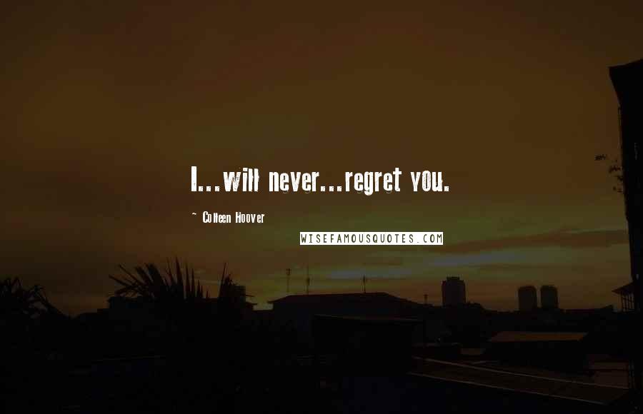 Colleen Hoover quotes: I...will never...regret you.