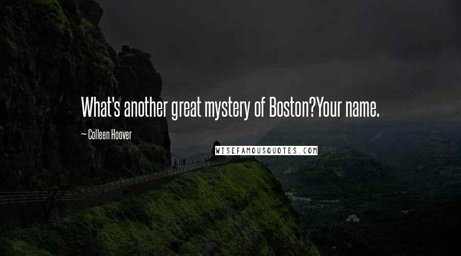 Colleen Hoover quotes: What's another great mystery of Boston?Your name.